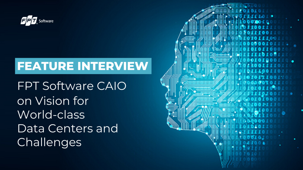 Feature Interview: FPT Software CAIO on Vision for World-Class Data Centers and Challenges