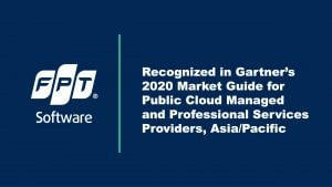 FPT Software Recognized in Gartner's 2020 Market Guide for Public Cloud Managed and Professional Services Providers, Asia/Pacific